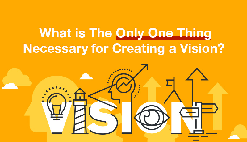 What is The Only One Thing Necessary for Creating a Vision?