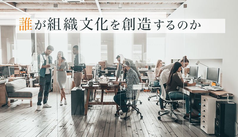 誰が組織文化を創造するのか